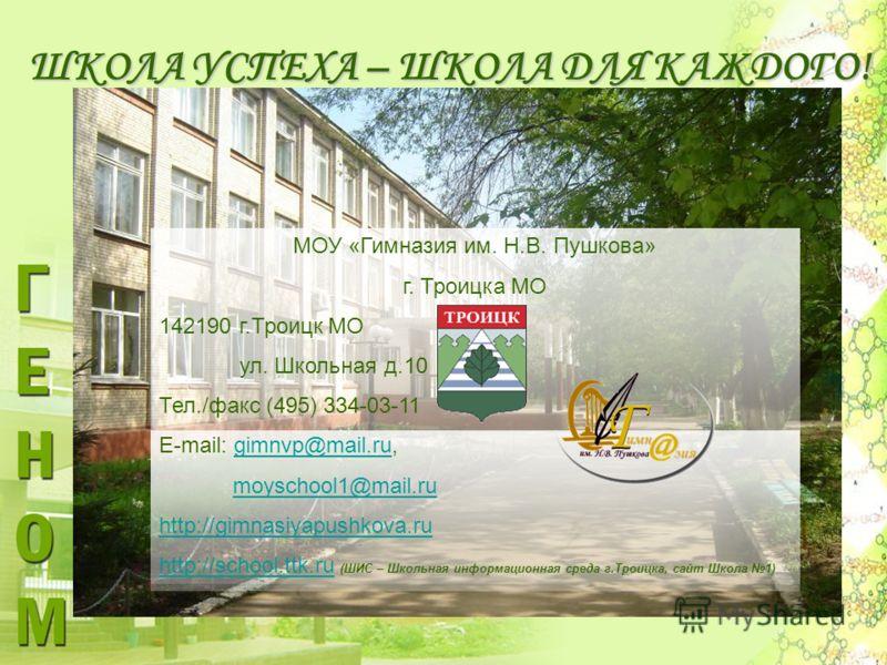 ШКОЛА УСПЕХА – ШКОЛА ДЛЯ КАЖДОГО! МОУ «Гимназия им. Н.В. Пушкова» г. Троицка МО 142190 г.Троицк МО ул. Школьная д.10 Тел./факс (495) 334-03-11 E-mail: gimnvp@mail.ru, moyschool1@mail.ru http://gimnasiyapushkova.ru http://school.ttk.ru (ШИС – Школьная
