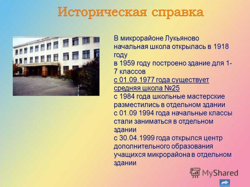 В микрорайоне Лукьяново начальная школа открылась в 1918 году в 1959 году построено здание для 1- 7 классов с 01.09.1977 года существует средняя школа 25 с 1984 года школьные мастерские разместились в отдельном здании с 01.09 1994 года начальные клас