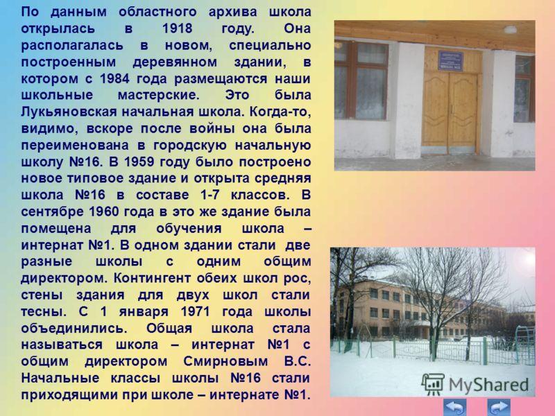 По данным областного архива школа открылась в 1918 году. Она располагалась в новом, специально построенным деревянном здании, в котором с 1984 года размещаются наши школьные мастерские. Это была Лукьяновская начальная школа. Когда-то, видимо, вскоре