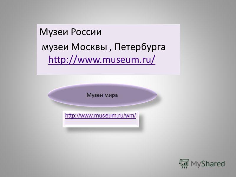 Музеи России музеи Москвы, Петербурга http://www.museum.ru/ http://www.museum.ru/ http://www.museum.ru/wm/ Музеи мира