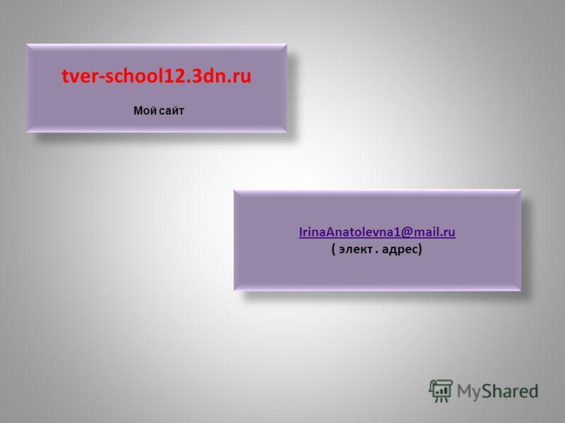 tver-school12.3dn.ru IrinaAnatolevna1@mail.ru ( элект. адрес) IrinaAnatolevna1@mail.ru ( элект. адрес) Мой сайт