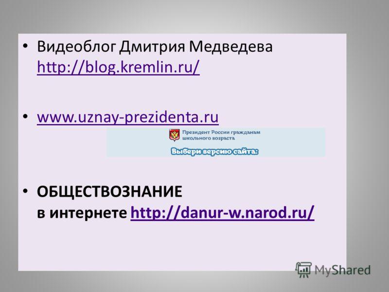 Видеоблог Дмитрия Медведева http://blog.kremlin.ru/ http://blog.kremlin.ru/ www.uznay-prezidenta.ru ОБЩЕСТВОЗНАНИЕ в интернете http://danur-w.narod.ru/http://danur-w.narod.ru/