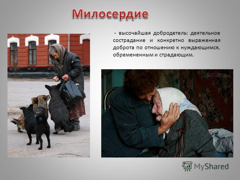 - высочайшая добродетель: деятельное сострадание и конкретно выраженная доброта по отношению к нуждающимся, обремененным и страдающим.