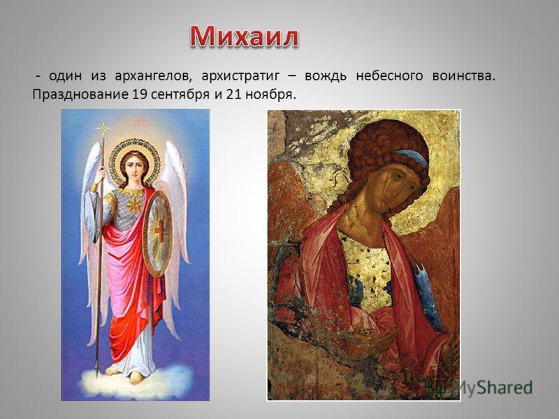 - один из архангелов, архистратиг – вождь небесного воинства. Празднование 19 сентября и 21 ноября.