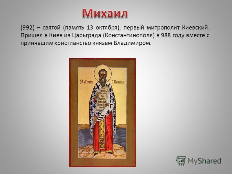 (992) – святой (память 13 октября), первый митрополит Киевский. Пришел в Киев из Царьграда (Константинополя) в 988 году вместе с принявшим христианство князем Владимиром.