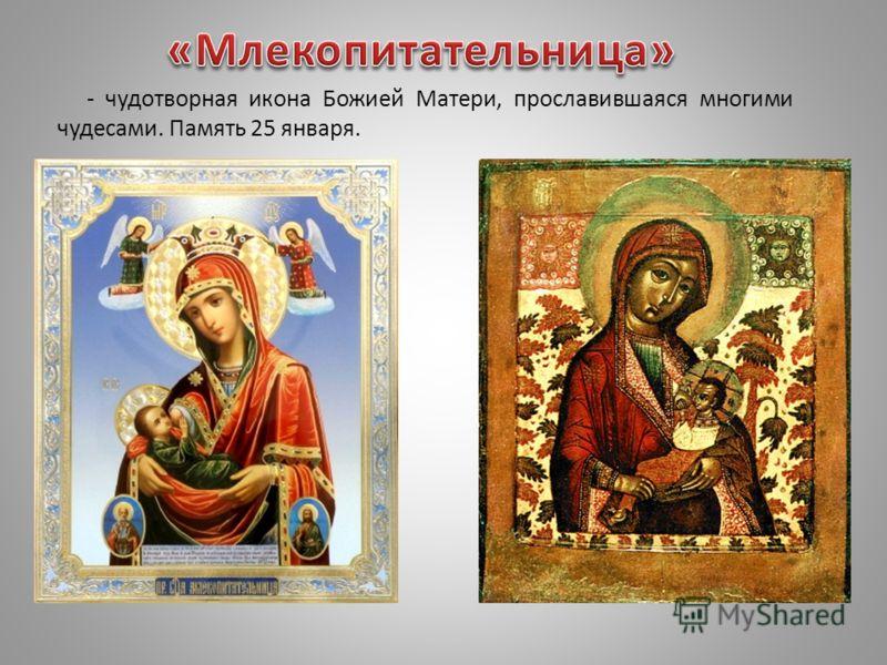 - чудотворная икона Божией Матери, прославившаяся многими чудесами. Память 25 января.