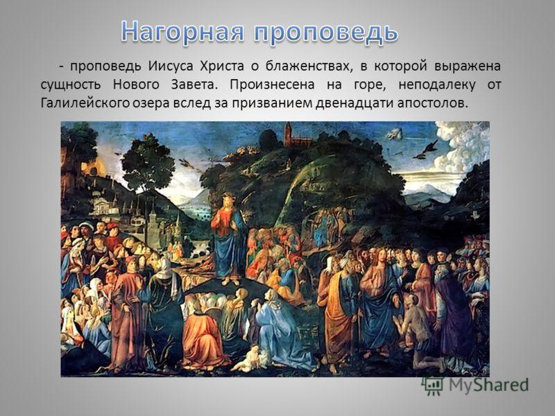 - проповедь Иисуса Христа о блаженствах, в которой выражена сущность Нового Завета. Произнесена на горе, неподалеку от Галилейского озера вслед за призванием двенадцати апостолов.