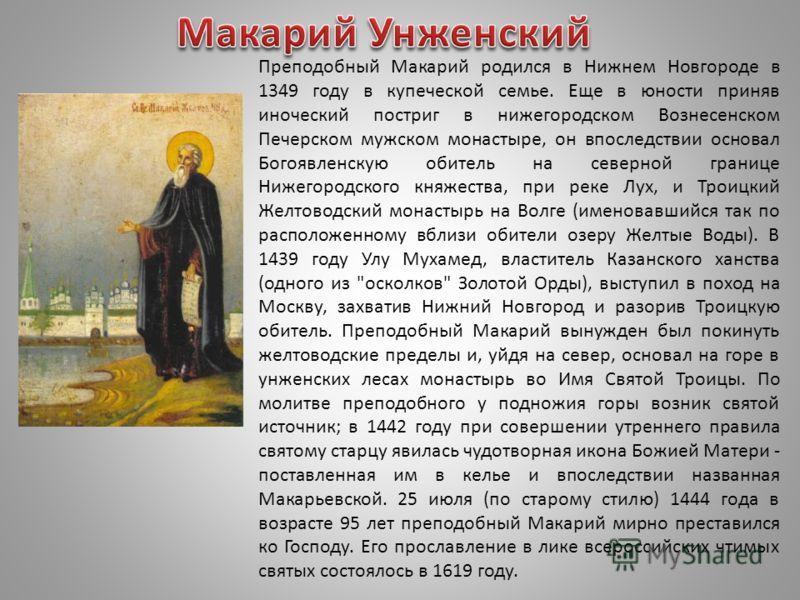 Преподобный Макарий родился в Нижнем Новгороде в 1349 году в купеческой семье. Еще в юности приняв иноческий постриг в нижегородском Вознесенском Печерском мужском монастыре, он впоследствии основал Богоявленскую обитель на северной границе Нижегород