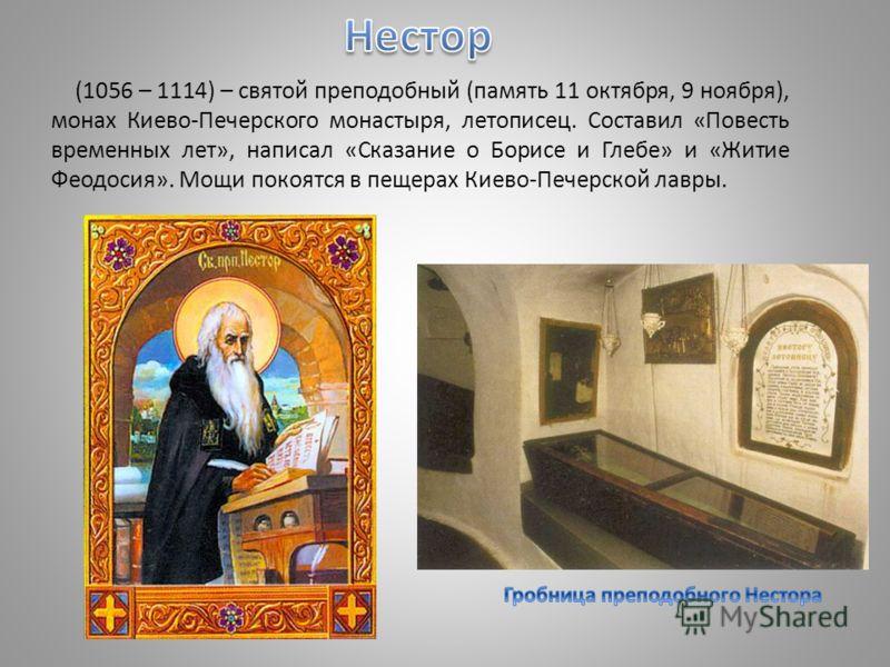 (1056 – 1114) – святой преподобный (память 11 октября, 9 ноября), монах Киево-Печерского монастыря, летописец. Составил «Повесть временных лет», написал «Сказание о Борисе и Глебе» и «Житие Феодосия». Мощи покоятся в пещерах Киево-Печерской лавры.