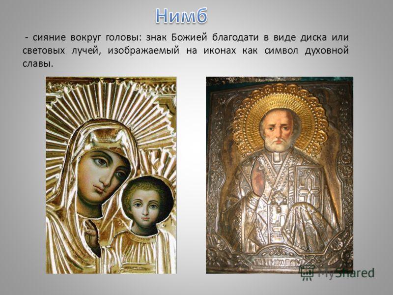 - сияние вокруг головы: знак Божией благодати в виде диска или световых лучей, изображаемый на иконах как символ духовной славы.