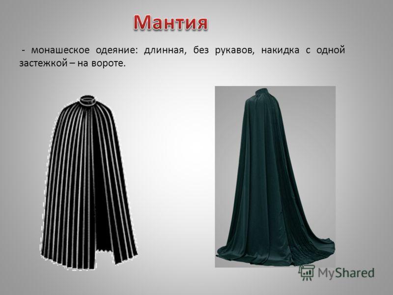 - монашеское одеяние: длинная, без рукавов, накидка с одной застежкой – на вороте.