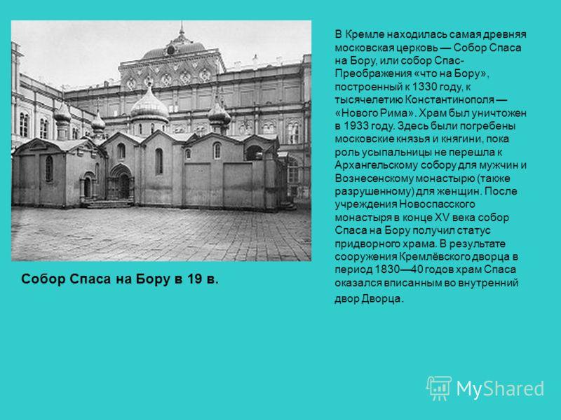 Собор Спаса на Бору в 19 в. В Кремле находилась самая древняя московская церковь Собор Спаса на Бору, или собор Спас- Преображения «что на Бору», построенный к 1330 году, к тысячелетию Константинополя «Нового Рима». Храм был уничтожен в 1933 году. Зд