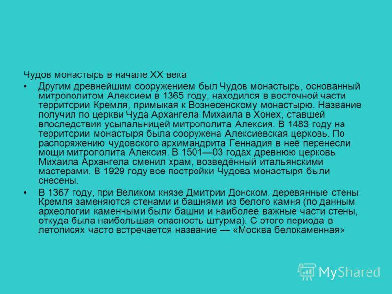 Чудов монастырь в начале XX века Другим древнейшим сооружением был Чудов монастырь, основанный митрополитом Алексием в 1365 году, находился в восточной части территории Кремля, примыкая к Вознесенскому монастырю. Название получил по церкви Чуда Архан