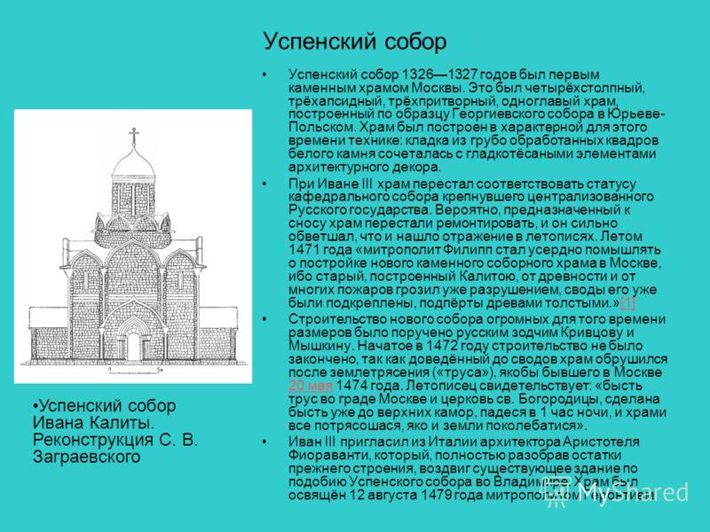 Успенский собор Успенский собор 13261327 годов был первым каменным храмом Москвы. Это был четырёхстолпный, трёхапсидный, трёхпритворный, одноглавый храм, построенный по образцу Георгиевского собора в Юрьеве- Польском. Храм был построен в характерной