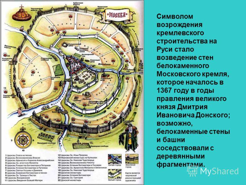 Символом возрождения кремлевского строительства на Руси стало возведение стен белокаменного Московского кремля, которое началось в 1367 году в годы правления великого князя Дмитрия Ивановича Донского; возможно, белокаменные стены и башни соседствовал