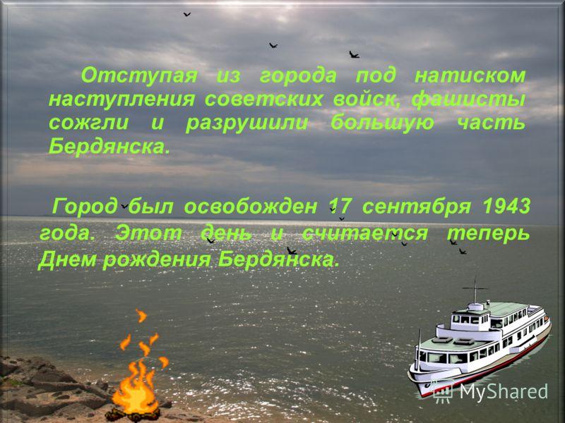 Отступая из города под натиском наступления советских войск, фашисты сожгли и разрушили большую часть Бердянска. Город был освобожден 17 сентября 1943 года. Этот день и считается теперь Днем рождения Бердянска.