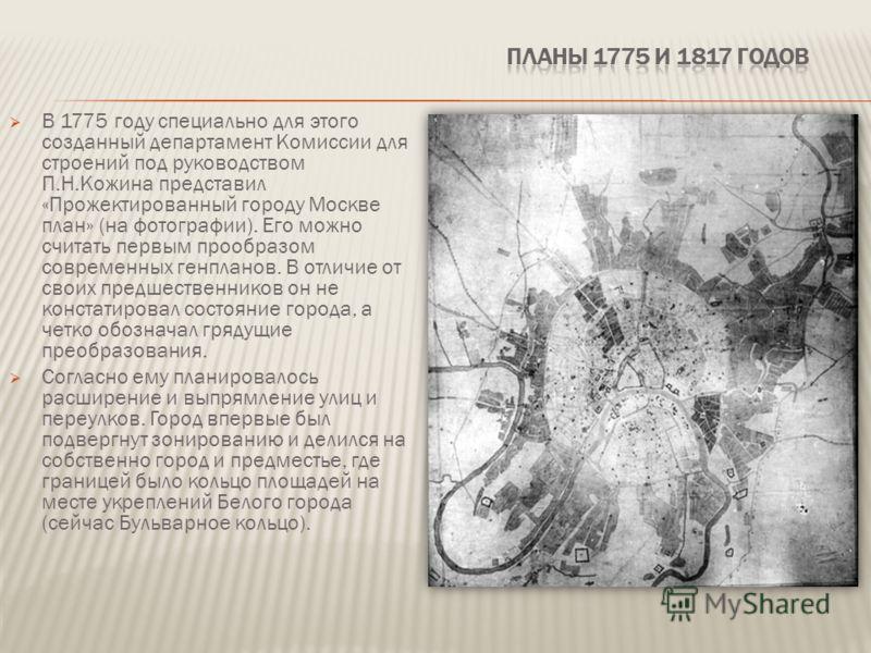 В 1775 году специально для этого созданный департамент Комиссии для строений под руководством П.Н.Кожина представил «Прожектированный городу Москве план» (на фотографии). Его можно считать первым прообразом современных генпланов. В отличие от своих п