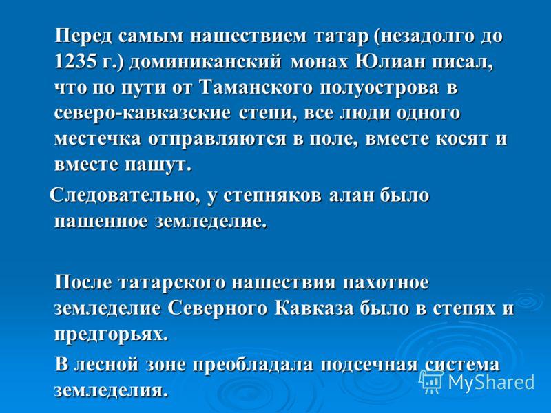 Перед самым нашествием татар (незадолго до 1235 г.) доминиканский монах Юлиан писал, что по пути от Таманского полуострова в северо-кавказские степи, все люди одного местечка отправляются в поле, вместе косят и вместе пашут. Перед самым нашествием та