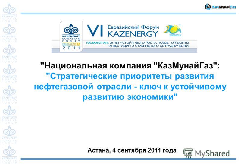 Национальная компания КазМунайГаз: Стратегические приоритеты развития нефтегазовой отрасли - ключ к устойчивому развитию экономики Астана, 4 сентября 2011 года