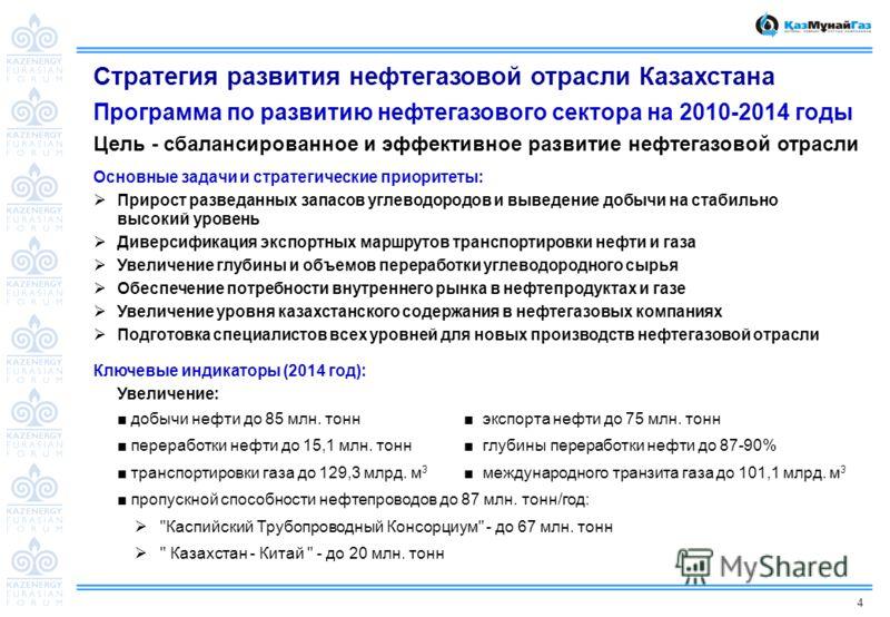 4 Стратегия развития нефтегазовой отрасли Казахстана Программа по развитию нефтегазового сектора на 2010-2014 годы Цель - сбалансированное и эффективное развитие нефтегазовой отрасли Основные задачи и стратегические приоритеты: Прирост разведанных за