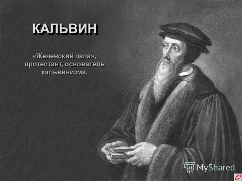КАЛЬВИНКАЛЬВИН «Женевский папа», протестант, основатель кальвинизма.