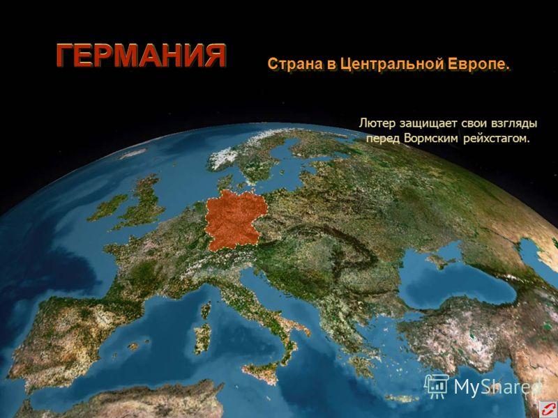 ГЕРМАНИЯГЕРМАНИЯ Страна в Центральной Европе. Страна в Центральной Европе. Лютер защищает свои взгляды перед Вормским рейхстагом.