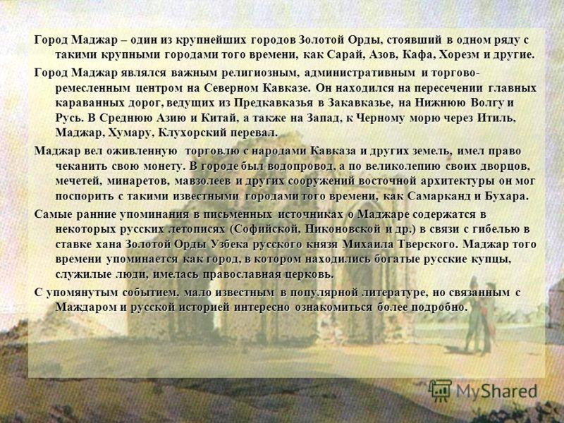 Город Маджар – один из крупнейших городов Золотой Орды, стоявший в одном ряду с такими крупными городами того времени, как Сарай, Азов, Кафа, Хорезм и другие. Город Маджар являлся важным религиозным, административным и торгово- ремесленным центром на