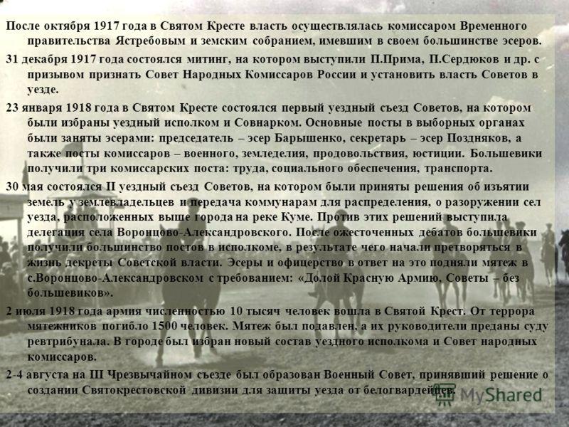 После октября 1917 года в Святом Кресте власть осуществлялась комиссаром Временного правительства Ястребовым и земским собранием, имевшим в своем большинстве эсеров. 31 декабря 1917 года состоялся митинг, на котором выступили П.Прима, П.Сердюков и др