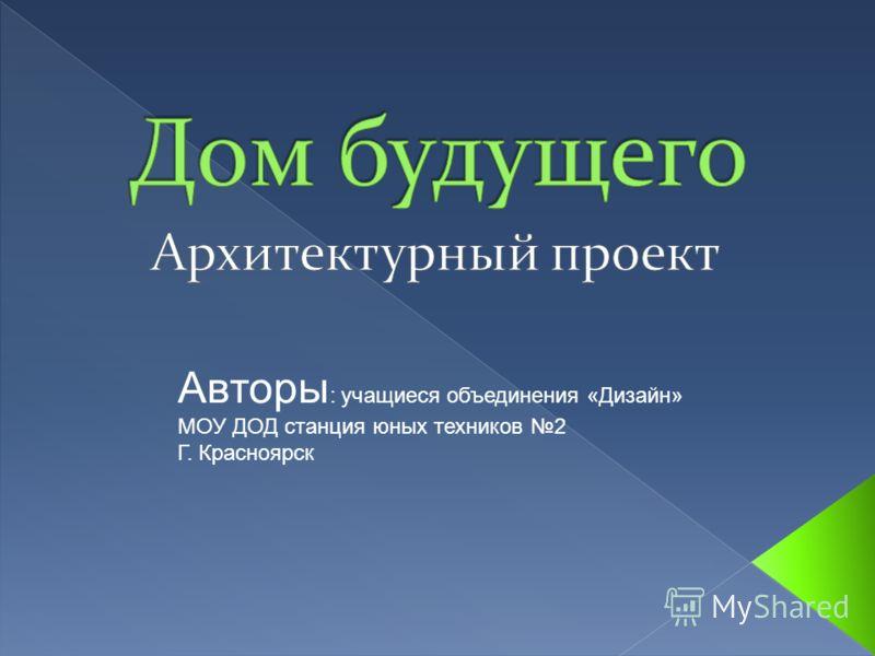 Авторы : учащиеся объединения «Дизайн» МОУ ДОД станция юных техников 2 Г. Красноярск