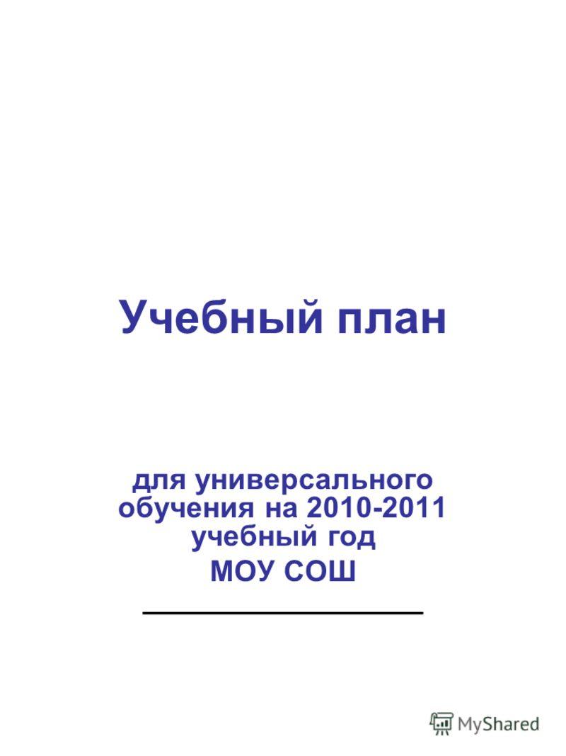 Учебный план для универсального обучения на 2010-2011 учебный год МОУ СОШ _________________