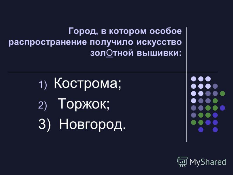 Город, в котором особое распространение получило искусство золОтной вышивки: 1) Кострома; 2) Торжок; 3) Новгород.
