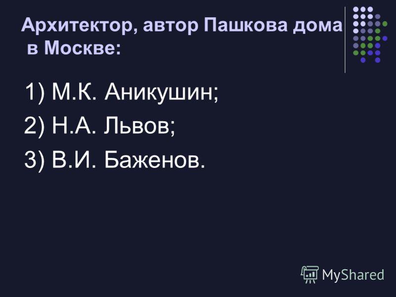 Архитектор, автор Пашкова дома в Москве: 1) М.К. Аникушин; 2) Н.А. Львов; 3) В.И. Баженов.