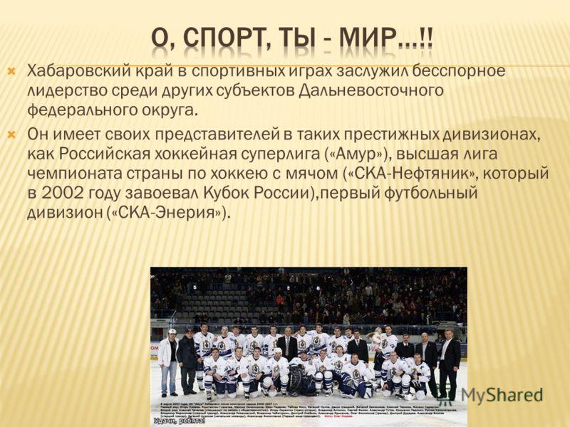 Хабаровский край в спортивных играх заслужил бесспорное лидерство среди других субъектов Дальневосточного федерального округа. Он имеет своих представителей в таких престижных дивизионах, как Российская хоккейная суперлига («Амур»), высшая лига чемпи
