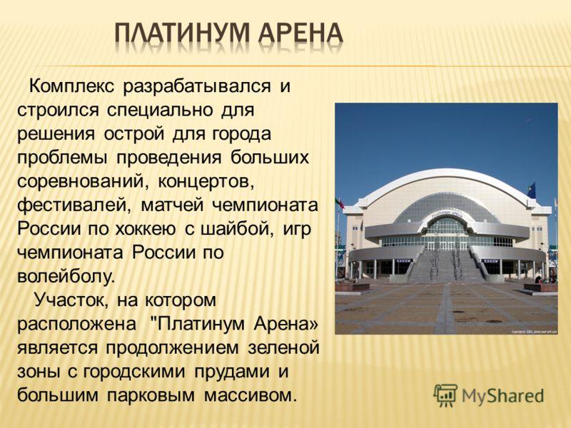 Комплекс разрабатывался и строился специально для решения острой для города проблемы проведения больших соревнований, концертов, фестивалей, матчей чемпионата России по хоккею с шайбой, игр чемпионата России по волейболу. Участок, на котором располож