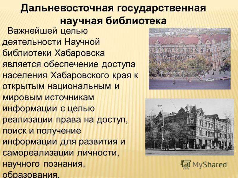 Дальневосточная государственная научная библиотека Важнейшей целью деятельности Научной библиотеки Хабаровска является обеспечение доступа населения Хабаровского края к открытым национальным и мировым источникам информации с целью реализации права на