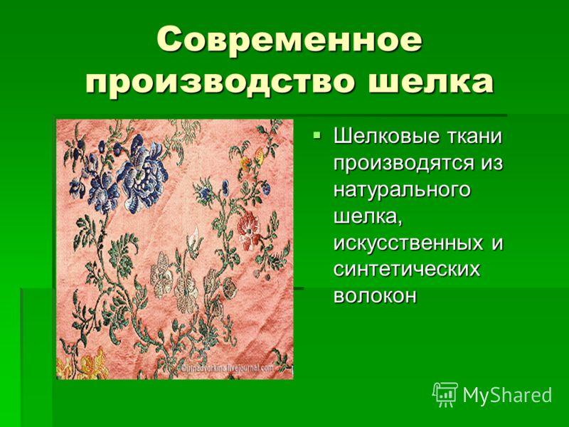 Современное производство шелка Шелковые ткани производятся из натурального шелка, искусственных и синтетических волокон Шелковые ткани производятся из натурального шелка, искусственных и синтетических волокон