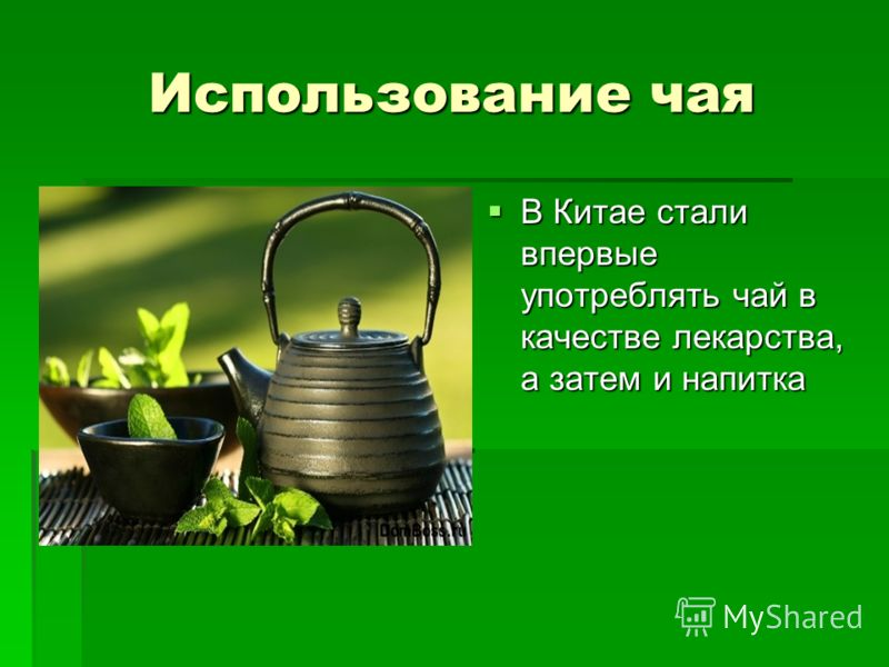 Использование чая В Китае стали впервые употреблять чай в качестве лекарства, а затем и напитка В Китае стали впервые употреблять чай в качестве лекарства, а затем и напитка
