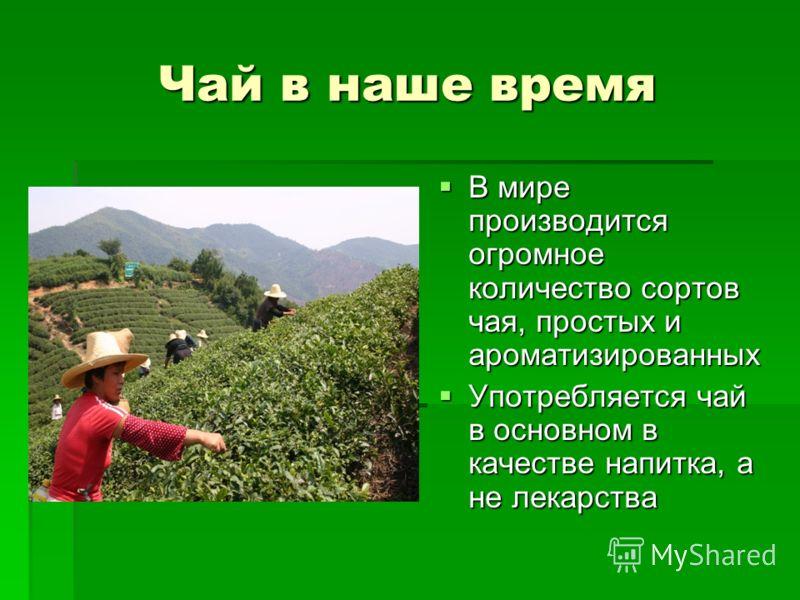 Чай в наше время В мире производится огромное количество сортов чая, простых и ароматизированных В мире производится огромное количество сортов чая, простых и ароматизированных Употребляется чай в основном в качестве напитка, а не лекарства Употребля