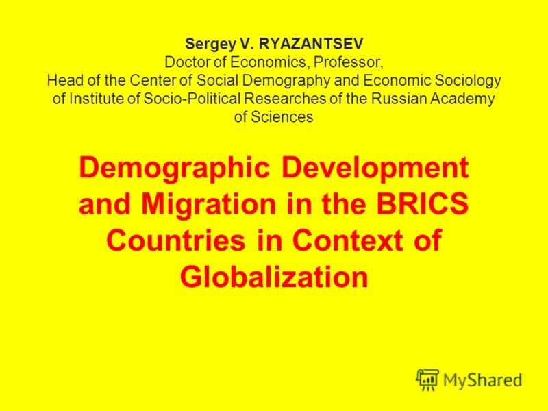 Sergey V. RYAZANTSEV Doctor of Economics, Professor, Head of the Center of Social Demography and Economic Sociology of Institute of Socio-Political Researches of the Russian Academy of Sciences Demographic Development and Migration in the BRICS Count