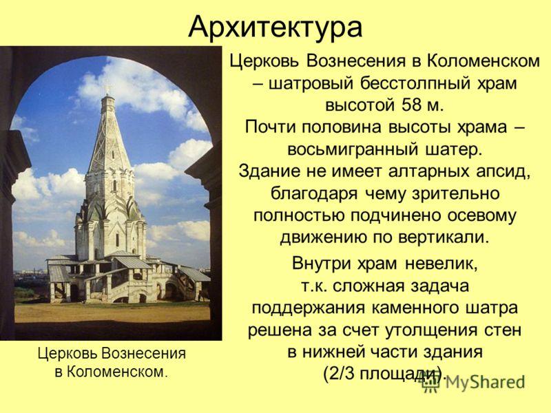 Архитектура Церковь Вознесения в Коломенском – шатровый бесстолпный храм высотой 58 м. Почти половина высоты храма – восьмигранный шатер. Здание не имеет алтарных апсид, благодаря чему зрительно полностью подчинено осевому движению по вертикали. Внут