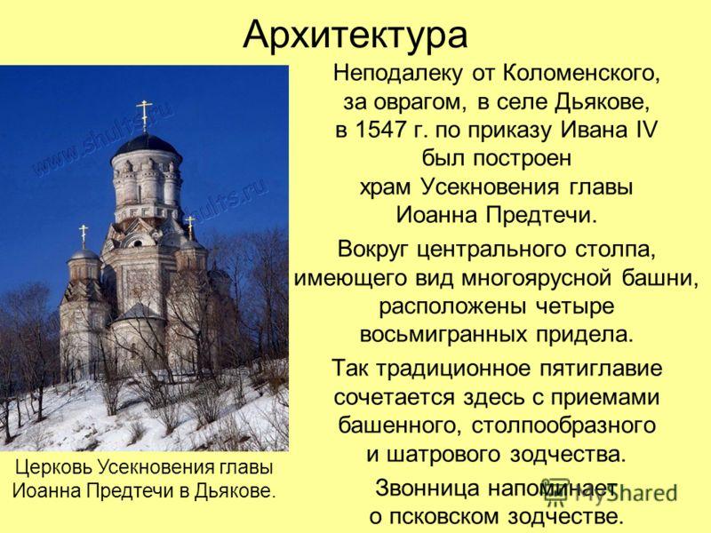 Архитектура Неподалеку от Коломенского, за оврагом, в селе Дьякове, в 1547 г. по приказу Ивана IV был построен храм Усекновения главы Иоанна Предтечи. Вокруг центрального столпа, имеющего вид многоярусной башни, расположены четыре восьмигранных приде
