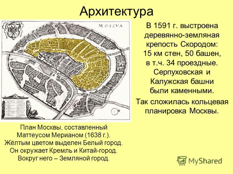 Архитектура В 1591 г. выстроена деревянно-земляная крепость Скородом: 15 км стен, 50 башен, в т.ч. 34 проездные. Серпуховская и Калужская башни были каменными. Так сложилась кольцевая планировка Москвы. План Москвы, составленный Маттеусом Мерианом (1