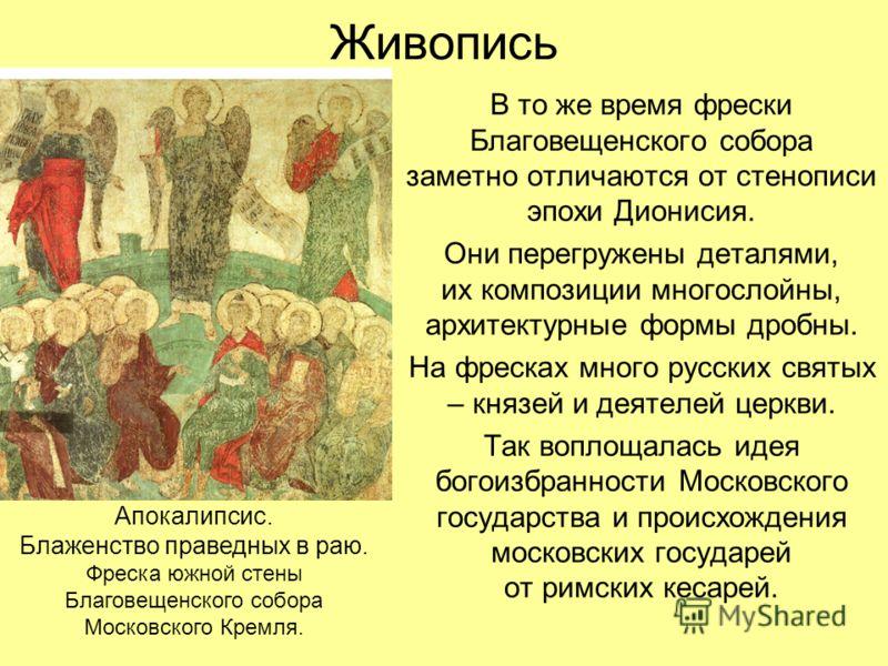 Живопись В то же время фрески Благовещенского собора заметно отличаются от стенописи эпохи Дионисия. Они перегружены деталями, их композиции многослойны, архитектурные формы дробны. На фресках много русских святых – князей и деятелей церкви. Так вопл