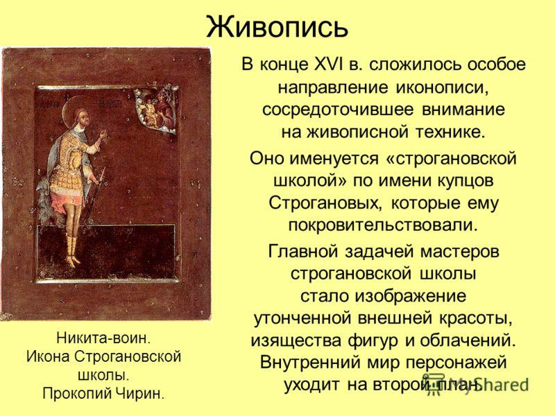 Живопись В конце XVI в. сложилось особое направление иконописи, сосредоточившее внимание на живописной технике. Оно именуется «строгановской школой» по имени купцов Строгановых, которые ему покровительствовали. Главной задачей мастеров строгановской