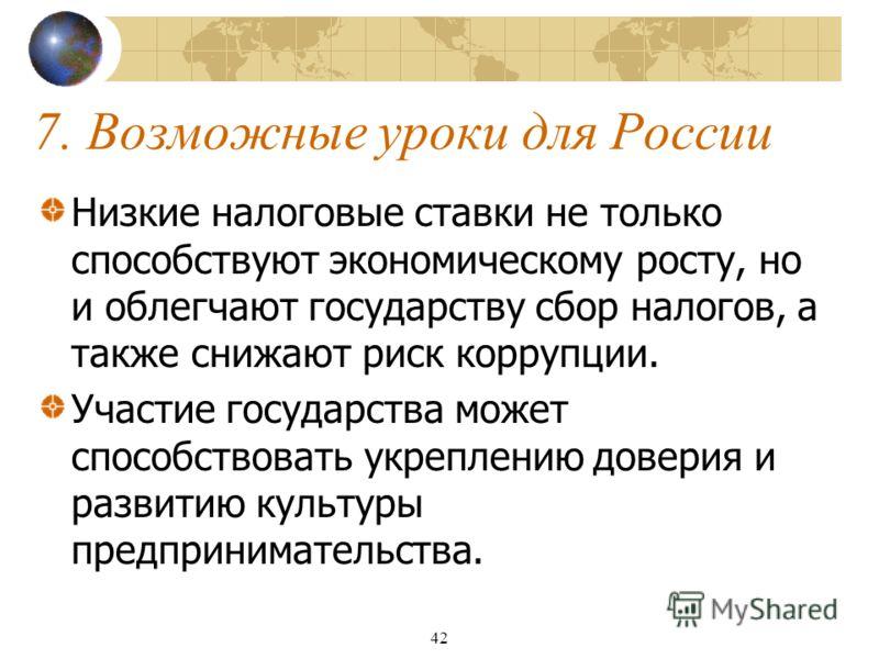 42 7. Возможные уроки для России Низкие налоговые ставки не только способствуют экономическому росту, но и облегчают государству сбор налогов, а также снижают риск коррупции. Участие государства может способствовать укреплению доверия и развитию куль