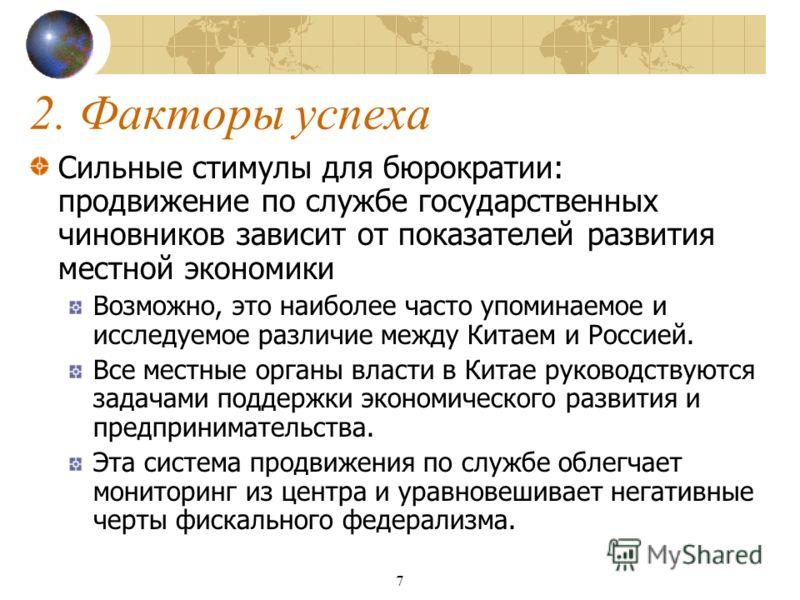 7 2. Факторы успеха Сильные стимулы для бюрократии: продвижение по службе государственных чиновников зависит от показателей развития местной экономики Возможно, это наиболее часто упоминаемое и исследуемое различие между Китаем и Россией. Все местные