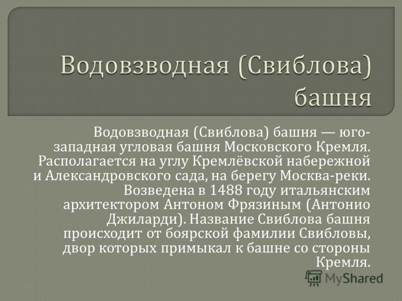 Водовзводная ( Свиблова ) башня юго - западная угловая башня Московского Кремля. Располагается на углу Кремлёвской набережной и Александровского сада, на берегу Москва - реки. Возведена в 1488 году итальянским архитектором Антоном Фрязиным ( Антонио