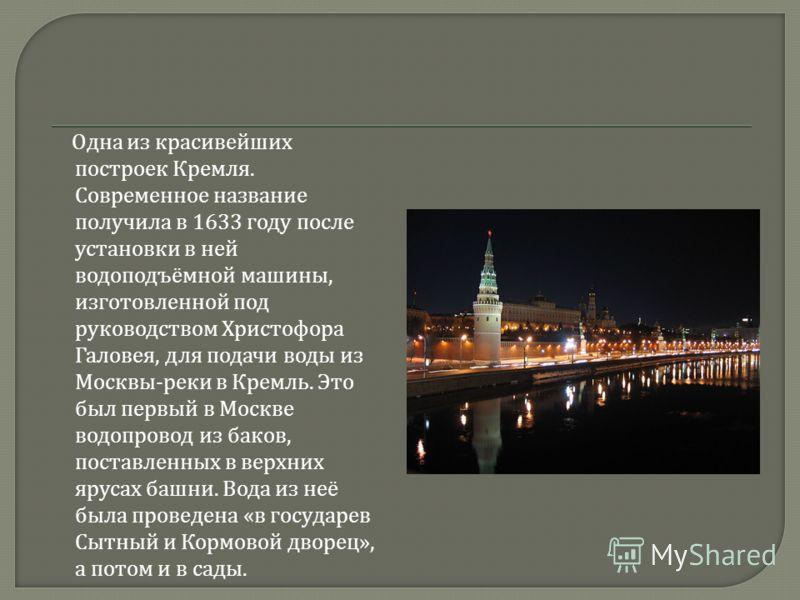 Одна из красивейших построек Кремля. Современное название получила в 1633 году после установки в ней водоподъёмной машины, изготовленной под руководством Христофора Галовея, для подачи воды из Москвы - реки в Кремль. Это был первый в Москве водопрово
