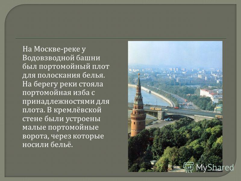 На Москве - реке у Водовзводной башни был портомойный плот для полоскания белья. На берегу реки стояла портомойная изба с принадлежностями для плота. В кремлёвской стене были устроены малые портомойные ворота, через которые носили бельё.
