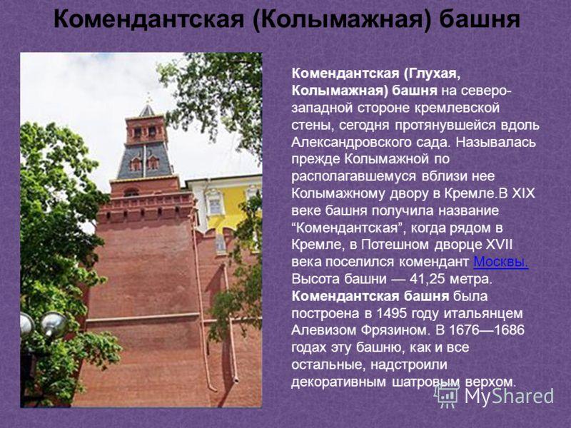 Комендантская (Глухая, Колымажная) башня на северо- западной стороне кремлевской стены, сегодня протянувшейся вдоль Александровского сада. Называлась прежде Колымажной по располагавшемуся вблизи нее Колымажному двору в Кремле.В XIX веке башня получил